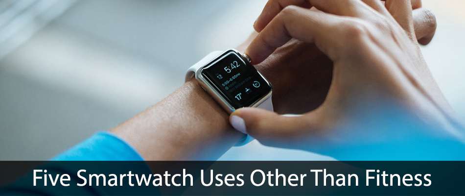 Five Smartwatch Uses Other Than Fitness